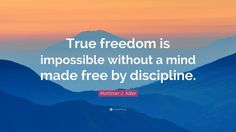 """Mortimer J. Adler Quote: """"True freedom is impossible without a mind made free by discipline."""""""