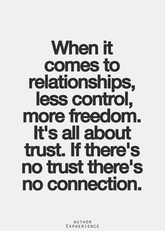 When it comes to relationships, less control, more freedom. It's all about trust. If there's not trust there's no connection.