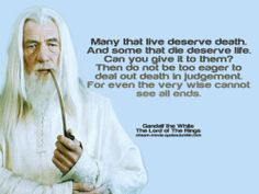 """""""Many that live deserve death. And some that die deserve life. Can you give it to them? Then do not be too eager to deal out death in judgement. For even the very wise cannot see all ends. Gandalf the White, from Tolkien's The Fellowship of the Rings"""