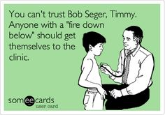 You can't trust Bob Seger, Timmy. Anyone with a 'fire down below' should get themselves to the clinic.