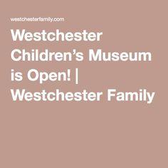 Westchester Children's Museum is Open! | Westchester Family