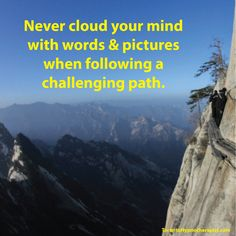Never cloud your mind with words & pictures when following a challenging path.