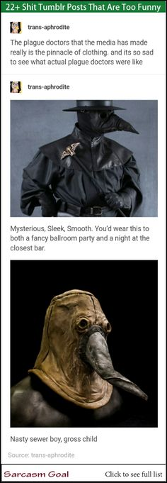 trans-aphrodite The plague doctors that the media has made really is the pinnacle of clothing. and its so sad to see what actual plague doctors were like m trans-aphrodite Mysterious, Sleek, Smooth. Lol, Dankest Memes, Funny Memes, Jokes, History Memes, Sarcasm Humor, Tumblr Posts, Tumblr Funny, Funny Posts