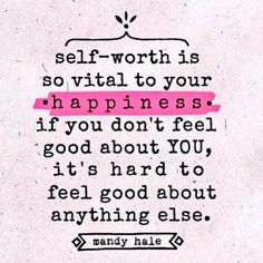 Self-worth is so vital to you  -happiness-  if you don't feel good about YOU, it's hard to feel good about anything else.