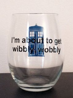 "Look good getting drunk and watching Doctor Who. These stemless wine glasses feature the Tardis and the phrase ""I'm about to get wibbly wobbly""."