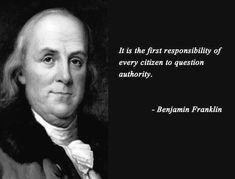 +++Read the man's autobiography. He was a great writer, and it is fascinating+++question authority Benjamin Franklin Quotes Quotable Quotes, Wisdom Quotes, Me Quotes, Benjamin Franklin, Founding Fathers Quotes, President Quotes, Political Quotes, Quotes About Politics, Democracy Quotes