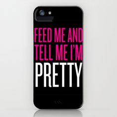 Feed Me And Tell Me I'm Pretty iPhone & iPod Case by LookHUMAN - $35.00 ...I need this a shirt