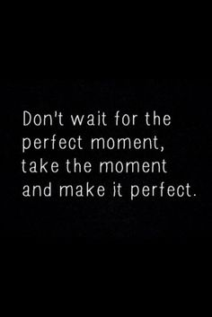 Don't wait for the Perfect Moment, Take The Moment And Make It Perfect!