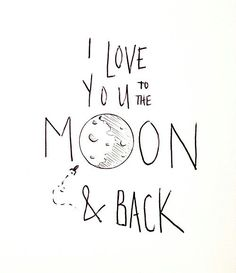 I love you to the moon & back - my sister would always say this when she was little :)