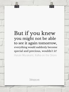 But if you knew you might not be able to see it again tomorrow, everything would suddenly become ... by Haruki Murakami, Kafka on the Shore