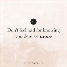 Deep Life Quote: Don't feel bad for knowing you deserve more. The post Don't Feel Bad for Knowing appeared first on Live Life Happy.