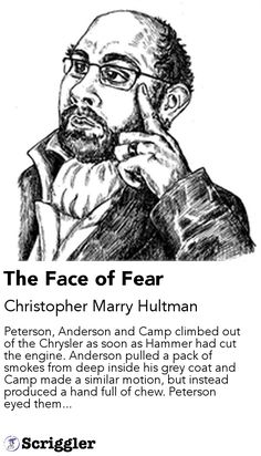 The Face of Fear by Christopher Marry Hultman https://scriggler.com/detailPost/story/50283 Peterson, Anderson and Camp climbed out of the Chrysler as soon as Hammer had cut the engine. Anderson pulled a pack of smokes from deep inside his grey coat and Camp made a similar motion, but instead produced a hand full of chew. Peterson eyed them...