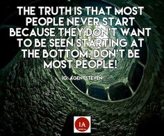 The truth is that most people never start because they don't want to be seen starting at the bottom. DON'T be most people!  -IG AgentSteven  #inspiringall #letsdoit #betruetoyourself #honesty #loveyourself #positivevibes #positiveoutlook #positivepeople #positivequotes #inspirationalquotes  #faith #strength #guidance #love #createaway #effort #courage #direction #patience #nevergiveup