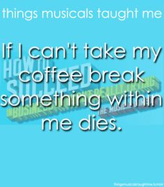 """""""If I can't take my coffee break, something within me dies."""" -How to Succeed in Business Without Really Trying"""