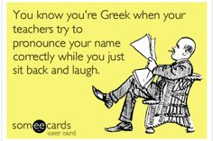 You know you're Greek when your teachers try to pronounce your name correctly while you just sit back and laugh.