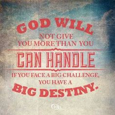 God will not give you more than you can handle. If you face a big challenge, you have a big destiny. Joel Osteen.