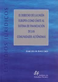 El derecho de la Unión Europea como límite al sistema de financiación de las comunidades autónomas / Álvaro J. del Blanco García. - Madrid: Instituto de Estudios Fiscales, 2015