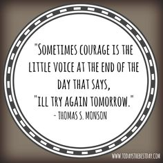 Sometimes courage is the little voice at the end of the day that says, I'll try again tomorrow. - #momlife