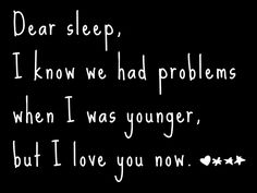 """Dear Sleep, I know we had problems when I was younger, but I love you now."""