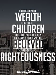 Verse from the Quran – 34:37: And it is not your wealth or your children that bring you nearer to us, but it is by being one who has believed and done righteousness.