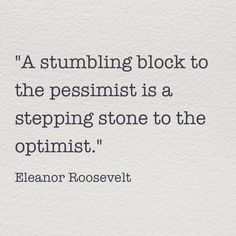 """""""A stumbling block to the pessimist is a stepping stone to the optimist."""" Eleanor Roosevelt #quote"""