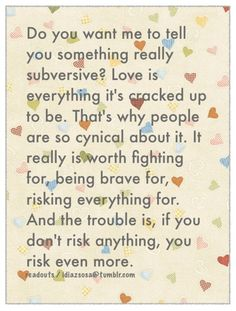 """Do you want me to tell you something really subversive? Love is everything it's cracked up to be. That's why people are so cynical about it. It really is worth fighting for, being brave for, risking everything for. And the trouble is, if you don't risk anything, you risk even more."" Erica Jong"