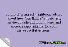 Before offering self-righteous advice about how FAMILIES should act, maybe you should look inward and accept responsibility for your disrespectful actions!!