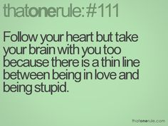 Follow your heart but take your brain with you too because there is a thin line between being in love and being stupid.
