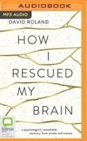How I Rescued My Brain - A Psychologist's Remarkable Recovery from Stroke written by David Roland performed by David Rowland on MP3 CD (Unabridged)