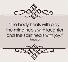 """""""The body heals with play, the mind heals with laughter, and the spirit heals with joy."""" -Proverb"""