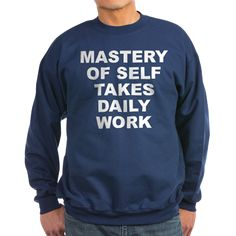 Men's dark color navy blue sweatshirt with Mastery Of Self Takes Daily Work theme. Integrity, morals, ethics, good form, self control, discipline, balance, stability, sanity, etc are all instilled and become a reflex after continuous practice. Available in black, navy blue; small, medium, large, x-large, 2x-large for $34.99. Go to the link to purchase the product and to see other options – http://www.cafepress.com/stmostdw