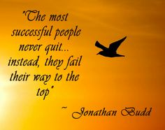 """""""The Most Succesful people never quit... Instead they fail their way to the top.""""               ~ Jonathan Budd"""