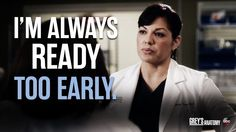 """""""I'm always ready too early."""" Callie Torres, Grey's Anatomy quotes"""