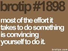 """""""Most of the effort it takes to do something is convincing yourself to do it."""