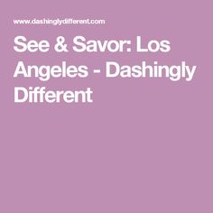 See & Savor: Los Angeles - Dashingly Different