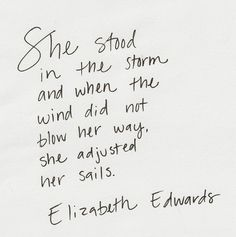She stood in the storm and when the wind did not blow her way, she adjusted her sails.  Elizabeth Edwards
