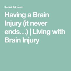 Having a Brain Injury (it never ends…) | Living with Brain Injury