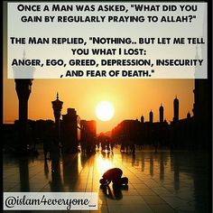 "Once a Man was asked, ""What did you gain by regularly praying to Allah subhanahu wa ta'laa ?"" . The Man replied, ""Nothing.. but let me tell you what I lost: Anger, ego, greed, depression, insecurity, and fear of death."" . Sometimes, the answer to our prayers is not gaining but losing; which ultimately is the gain."