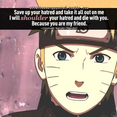 """""""Save up your hatred and take it all out on me. I will shoulder your hatred and die with you. Because you are my friend."""" Naruto   (Naruto Shippuden)"""