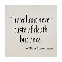 The valiant never taste of death but once. William Shakespeare
