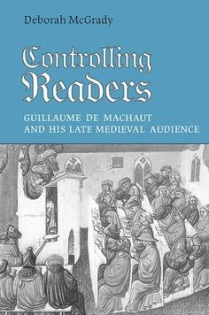 'Controlling Readers. Guillaume de Machaut and his Late Medieval Audience', by Deborah McGRADY. Toronto, University of Toronto Press, cop. 2006.