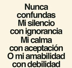 Never mistake my silence with ignorance; my calm with acceptance nor my kindness with weakness Wisdom Quotes, True Quotes, Words Quotes, Funny Quotes, Sayings, Positive Phrases, Motivational Phrases, Spanish Inspirational Quotes, Spanish Quotes