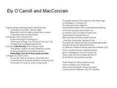 Ely O Carroll and Mag Corcoran, Over the Clan Rooney of the flowery roads, That sweet, cleared, smooth streamed country , That fair bordered, wine festive cantred, Rules Mag Corcran of the numerous tribe.