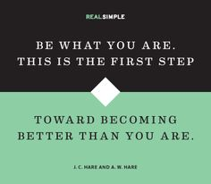 Be what you are. This is the first step toward becoming BETTER than you are.