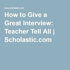 How to Give a Great Interview: Teacher Tell All | Scholastic.com