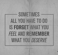 Sometimes, all you have to do is forget what you feel and remember what you deserve.