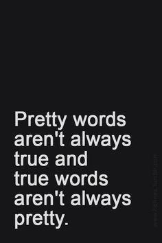 Pretty words aren't always true and true words aren't always pretty.
