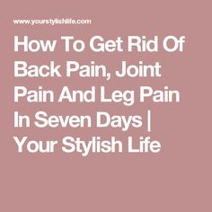How To Get Rid Of Back Pain, Joint Pain And Leg Pain In Seven Days   Your Stylish Life