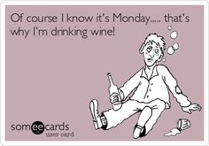 Monday Wine!  Of course I know it's Monday..... that's why I'm drinking wine!