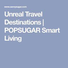 Unreal Travel Destinations   POPSUGAR Smart Living